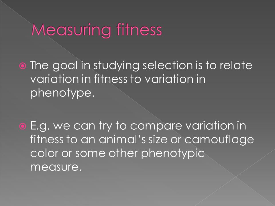 Measuring fitness The goal in studying selection is to relate variation in fitness to variation in phenotype.