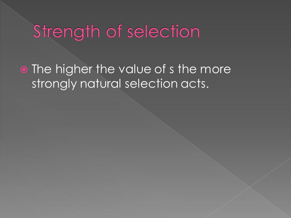 Strength of selection The higher the value of s the more strongly natural selection acts.