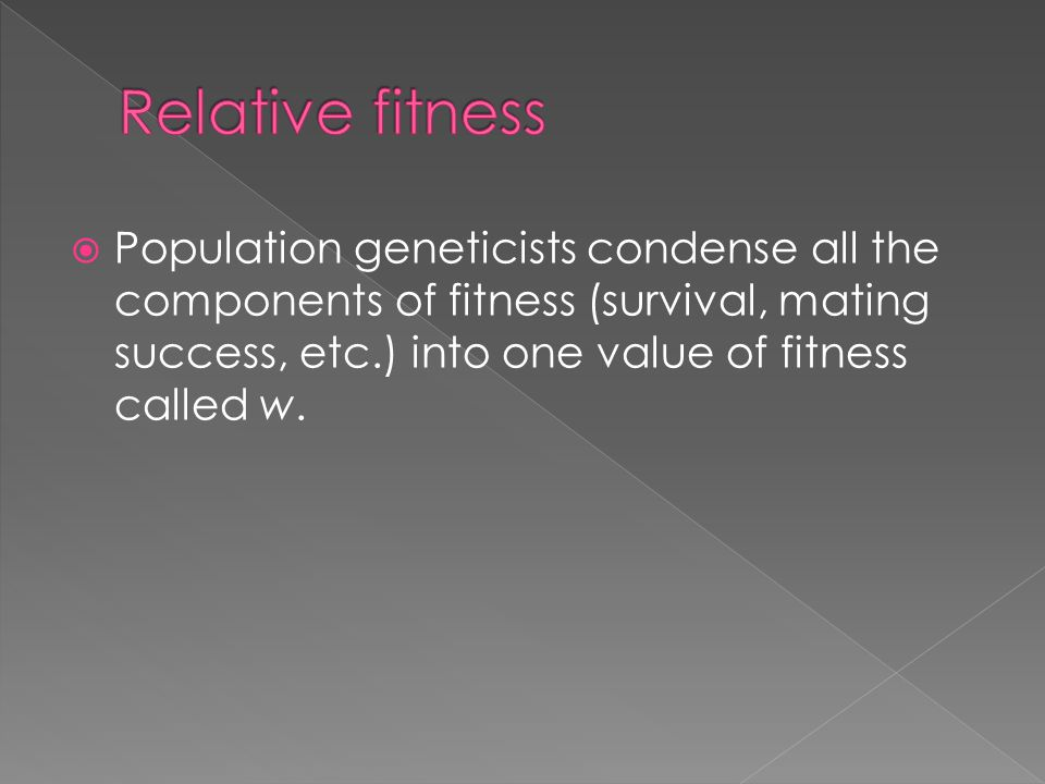 Relative fitness Population geneticists condense all the components of fitness (survival, mating success, etc.) into one value of fitness called w.