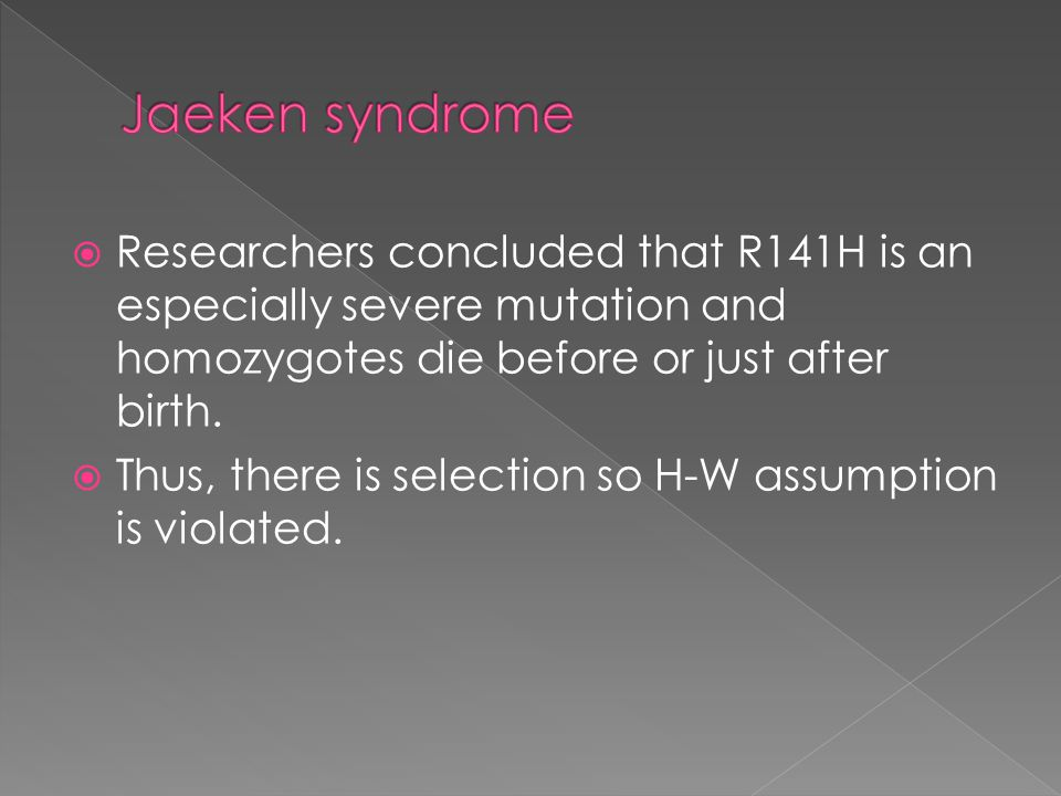 Jaeken syndrome Researchers concluded that R141H is an especially severe mutation and homozygotes die before or just after birth.