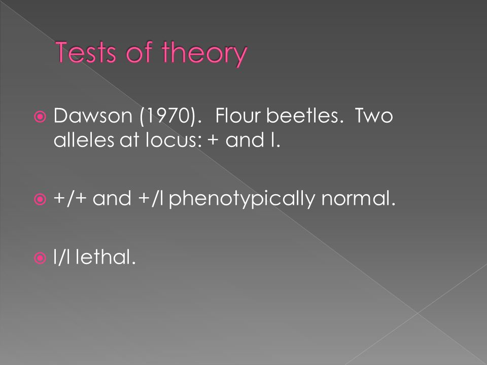 Tests of theory Dawson (1970). Flour beetles. Two alleles at locus: + and l. +/+ and +/l phenotypically normal.