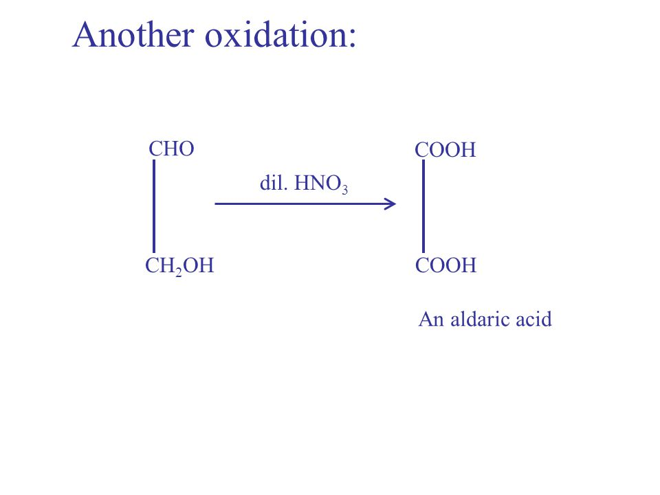 Another oxidation: CHO COOH dil. HNO3 CH2OH COOH An aldaric acid