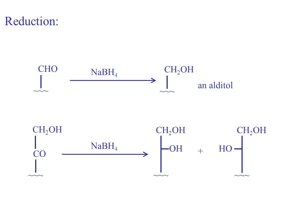 Reduction: CHO CH2OH NaBH4 an alditol ~~~ ~~~ CH2OH CH2OH CH2OH NaBH4