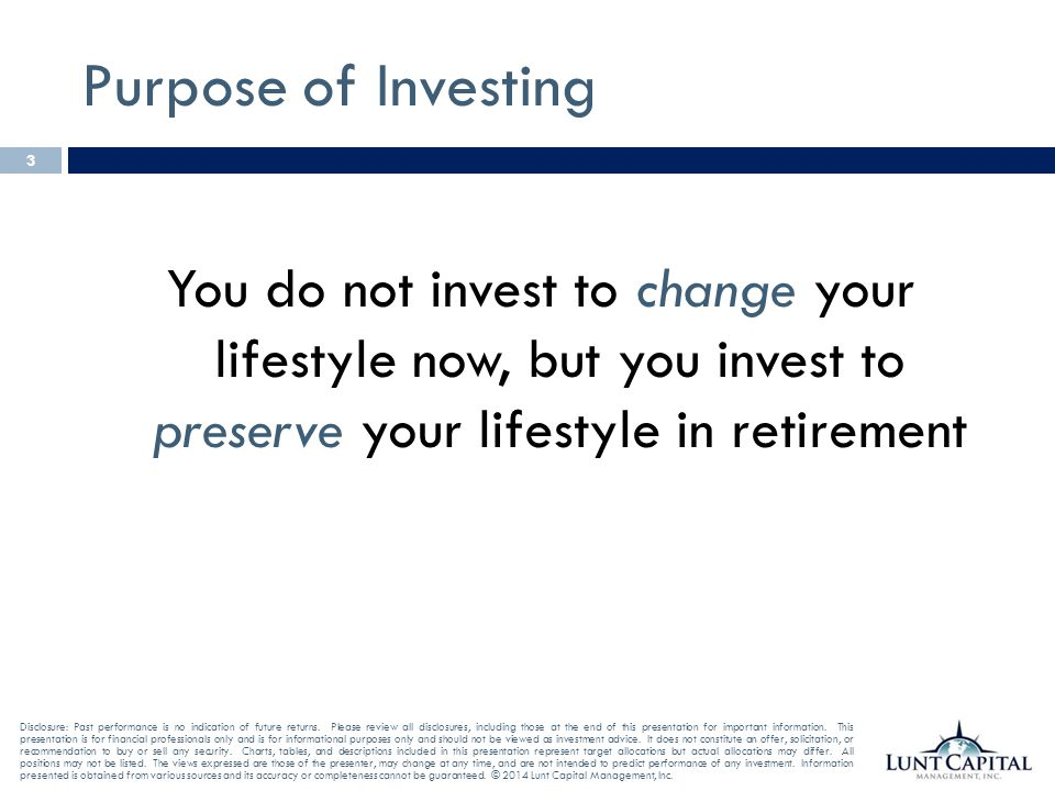 Purpose of Investing You do not invest to change your lifestyle now, but you invest to preserve your lifestyle in retirement.