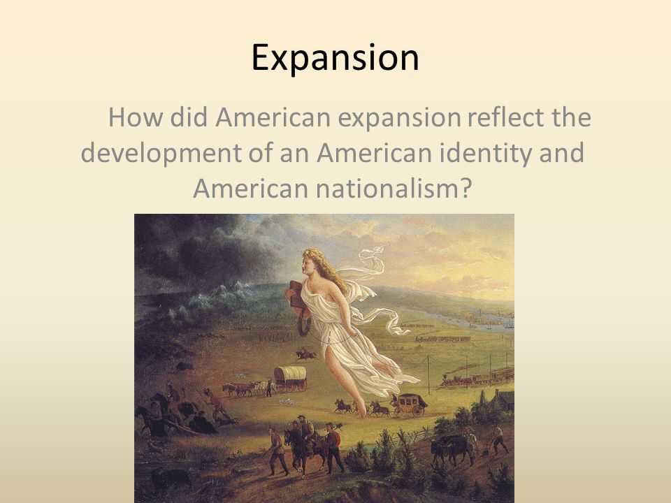 Expansion How did American expansion reflect the development of an American identity and American nationalism