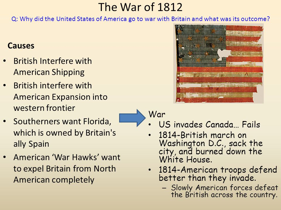 The War of 1812 Q: Why did the United States of America go to war with Britain and what was its outcome