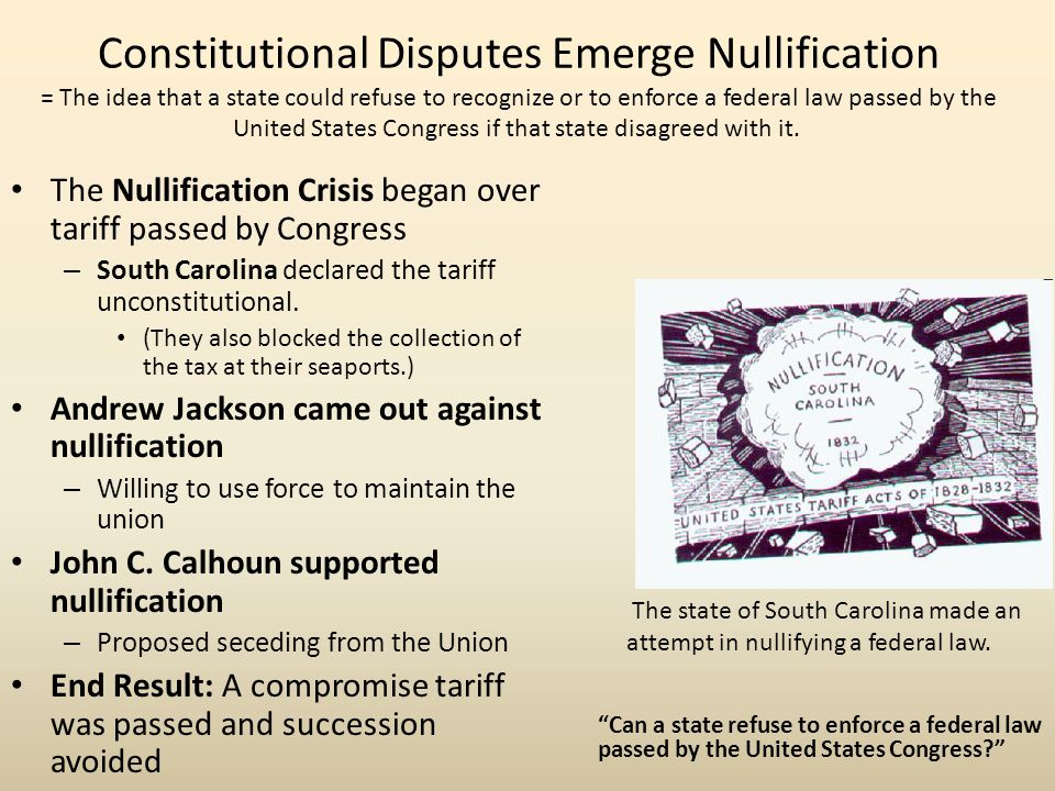 Constitutional Disputes Emerge Nullification = The idea that a state could refuse to recognize or to enforce a federal law passed by the United States Congress if that state disagreed with it.