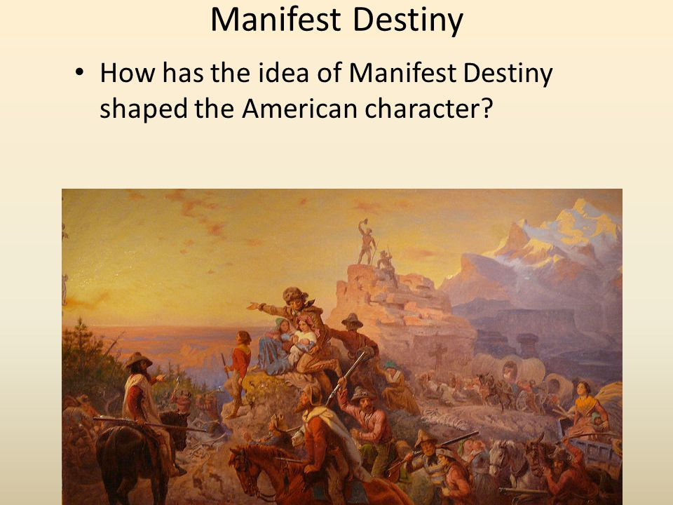 Manifest Destiny How has the idea of Manifest Destiny shaped the American character