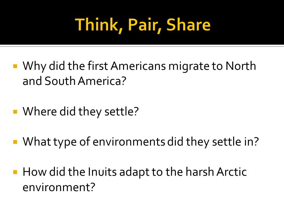 Think, Pair, Share Why did the first Americans migrate to North and South America Where did they settle