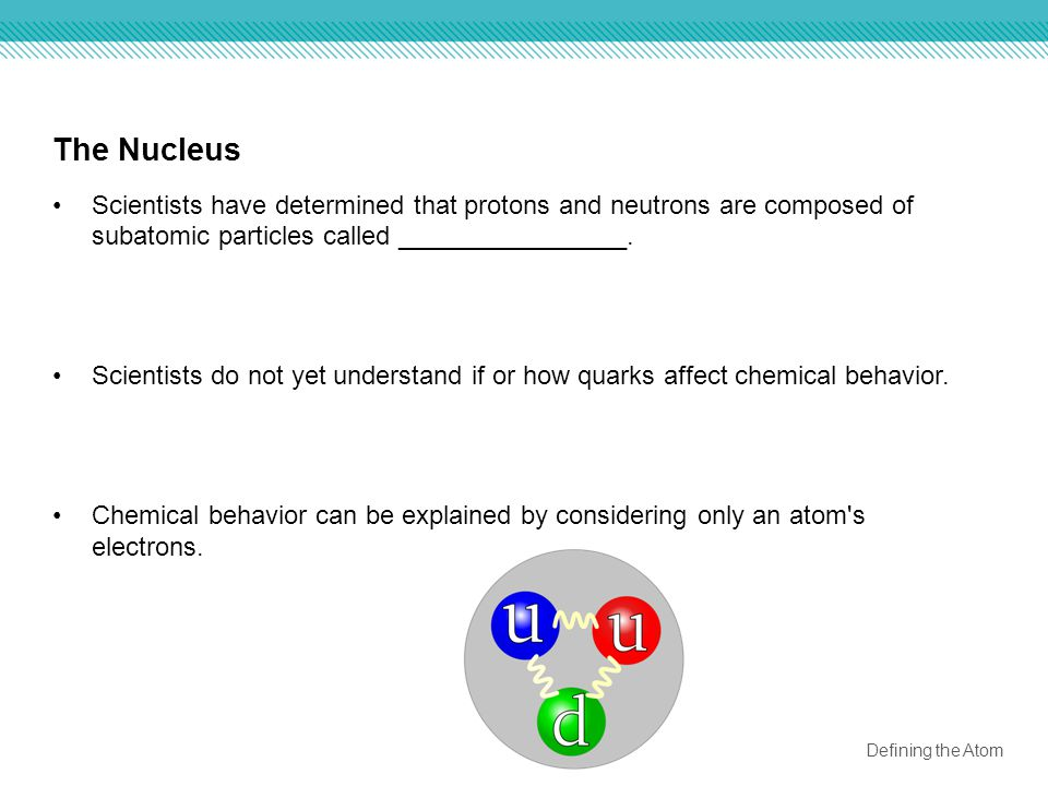 The Nucleus Scientists have determined that protons and neutrons are composed of subatomic particles called ________________.