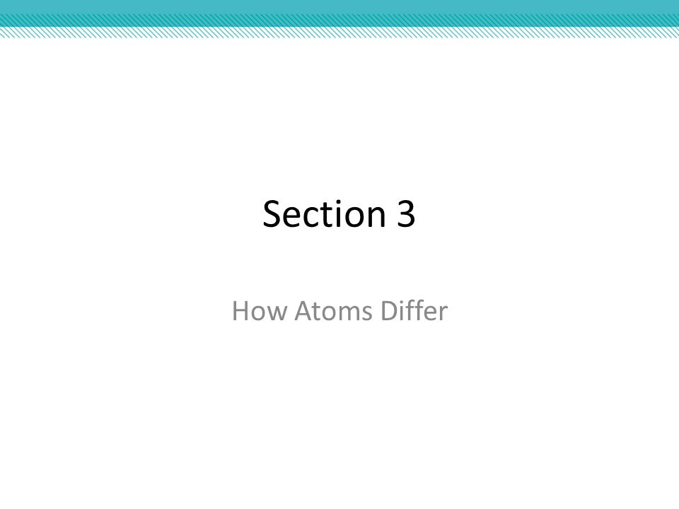 Section 3 How Atoms Differ