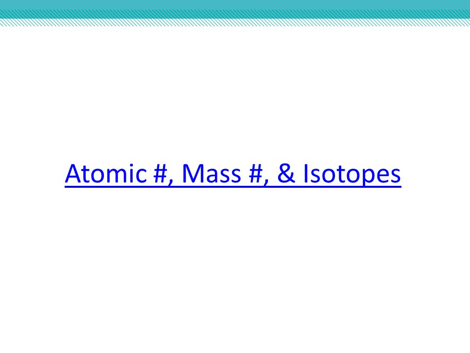 Atomic #, Mass #, & Isotopes