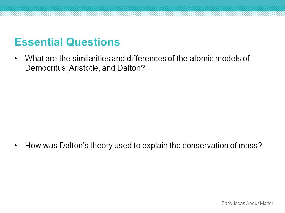 Essential Questions What are the similarities and differences of the atomic models of Democritus, Aristotle, and Dalton