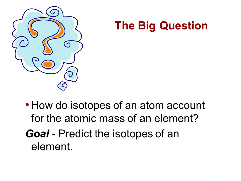 The Big Question How do isotopes of an atom account for the atomic mass of an element.