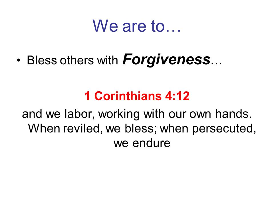 We are to… Bless others with Forgiveness… 1 Corinthians 4:12