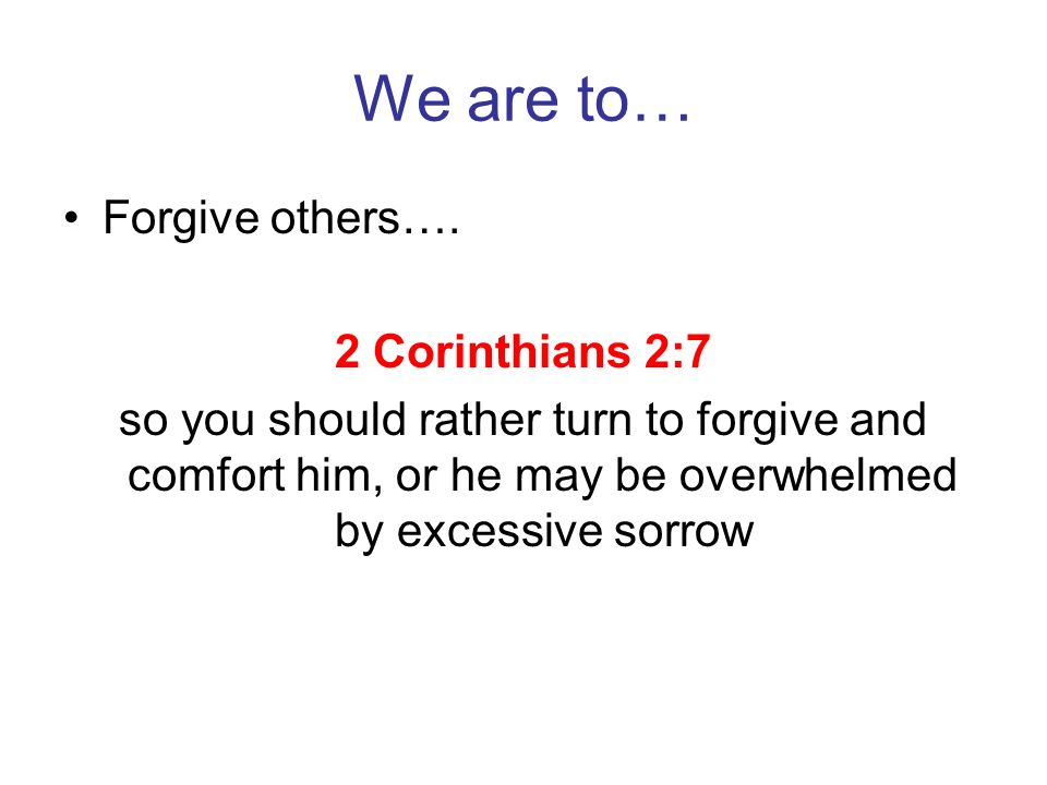 We are to… Forgive others…. 2 Corinthians 2:7