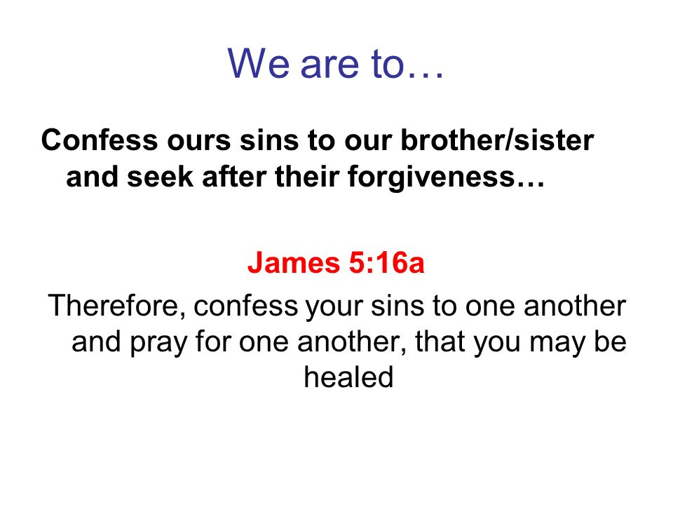 We are to… Confess ours sins to our brother/sister and seek after their forgiveness… James 5:16a.