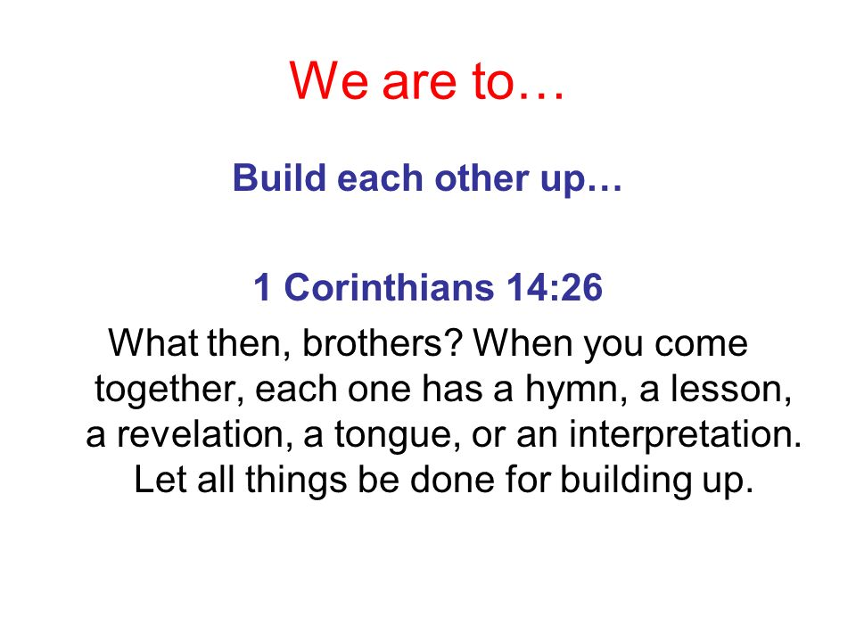 We are to… Build each other up… 1 Corinthians 14:26