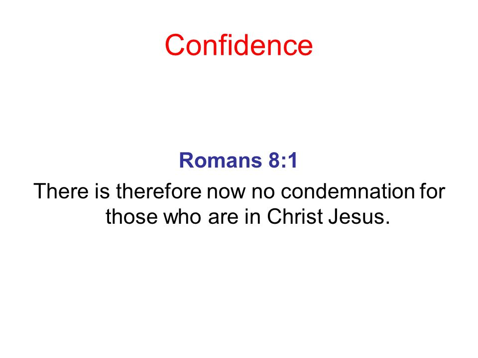Confidence Romans 8:1 There is therefore now no condemnation for those who are in Christ Jesus.
