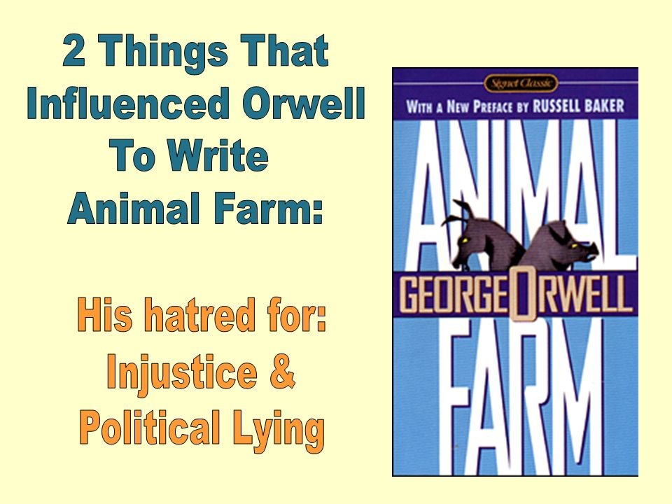 2 Things That Influenced Orwell To Write Animal Farm: His hatred for: Injustice & Political Lying
