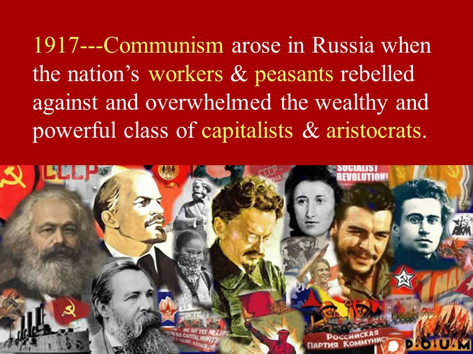 1917---Communism arose in Russia when the nation's workers & peasants rebelled against and overwhelmed the wealthy and powerful class of capitalists & aristocrats.