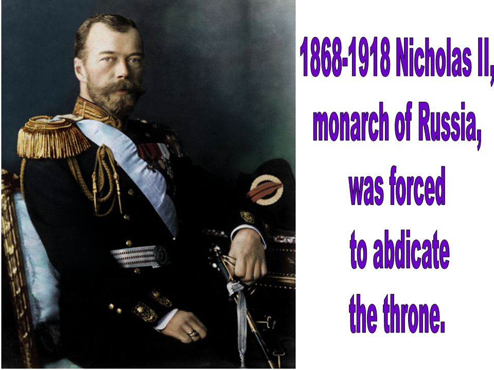 1868-1918 Nicholas II, monarch of Russia, was forced to abdicate the throne.