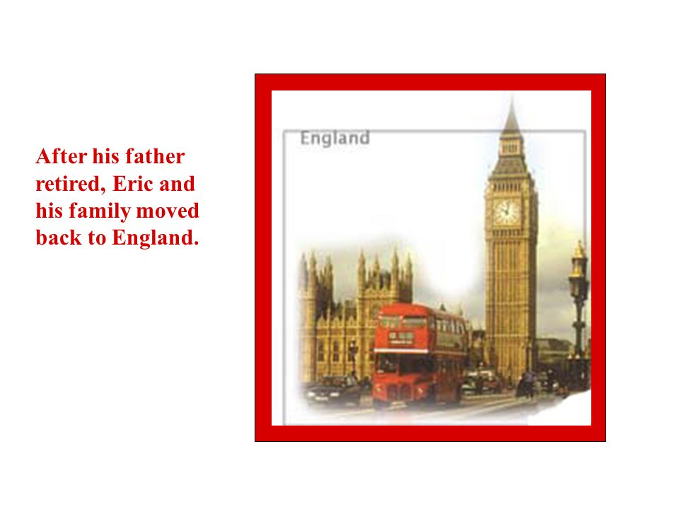 After his father retired, Eric and his family moved back to England.