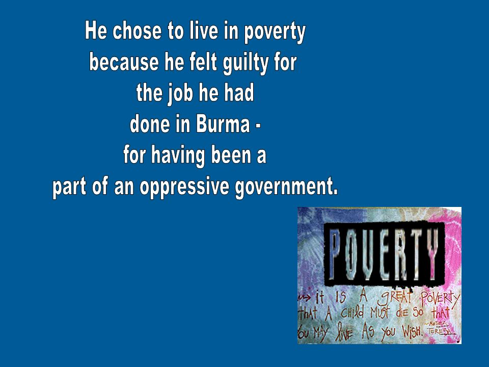 He chose to live in poverty because he felt guilty for the job he had