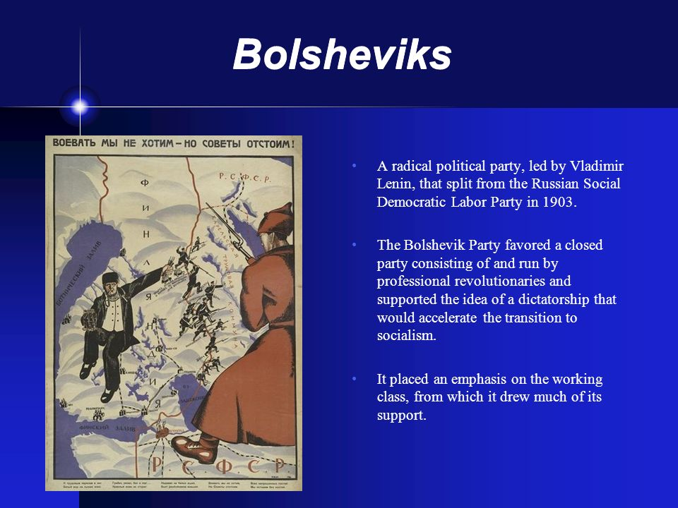 Bolsheviks A radical political party, led by Vladimir Lenin, that split from the Russian Social Democratic Labor Party in 1903.