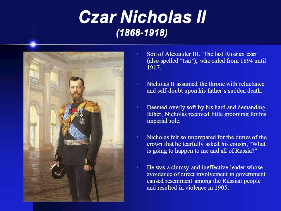 Czar Nicholas II (1868-1918) Son of Alexander III. The last Russian czar (also spelled tsar ), who ruled from 1894 until 1917.