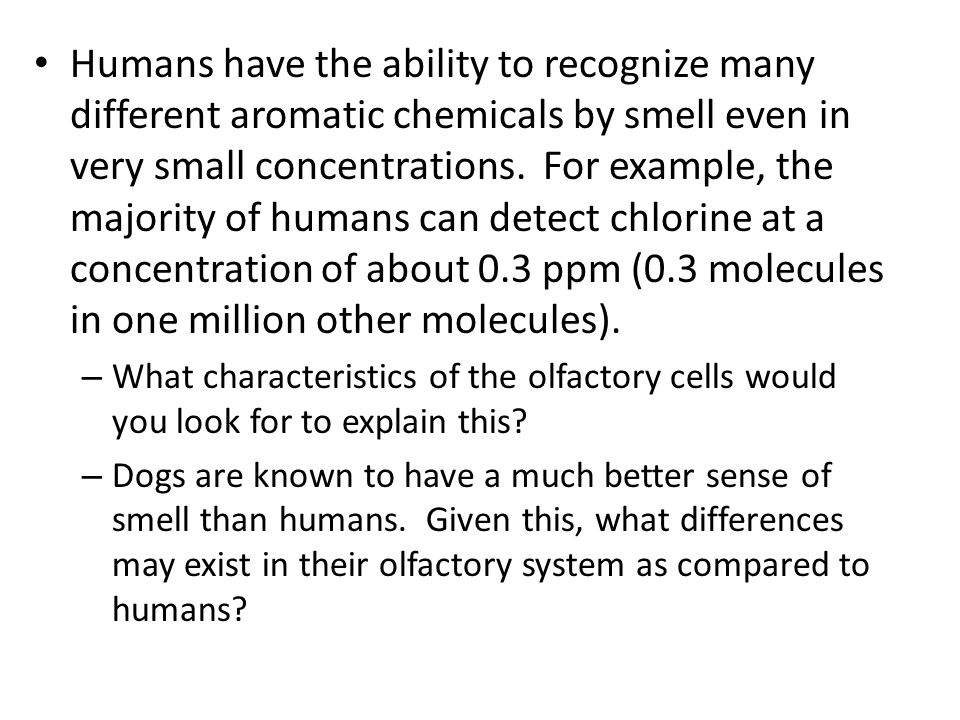 Humans have the ability to recognize many different aromatic chemicals by smell even in very small concentrations. For example, the majority of humans can detect chlorine at a concentration of about 0.3 ppm (0.3 molecules in one million other molecules).