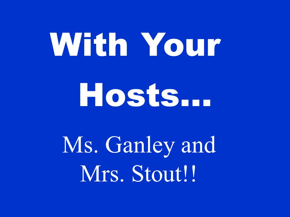 With Your Hosts... Ms. Ganley and Mrs. Stout!!