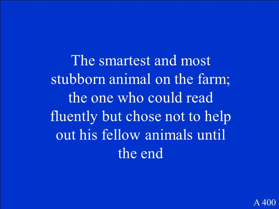 The smartest and most stubborn animal on the farm; the one who could read fluently but chose not to help out his fellow animals until the end