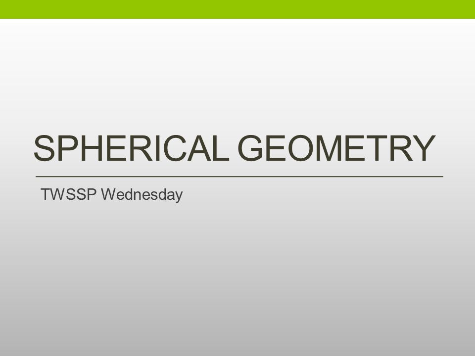 Spherical Geometry TWSSP Wednesday