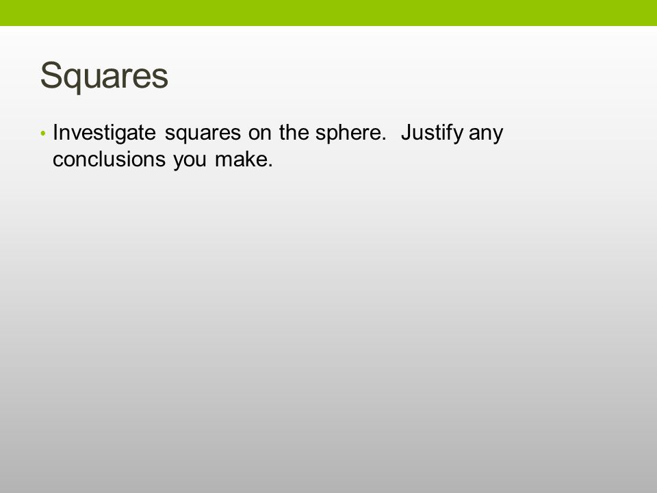 Squares Investigate squares on the sphere. Justify any conclusions you make.