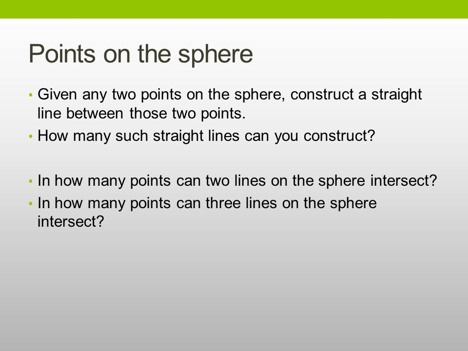 Points on the sphere Given any two points on the sphere, construct a straight line between those two points.