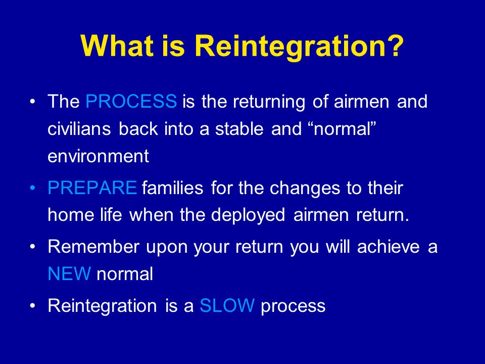 What is Reintegration The PROCESS is the returning of airmen and civilians back into a stable and normal environment.
