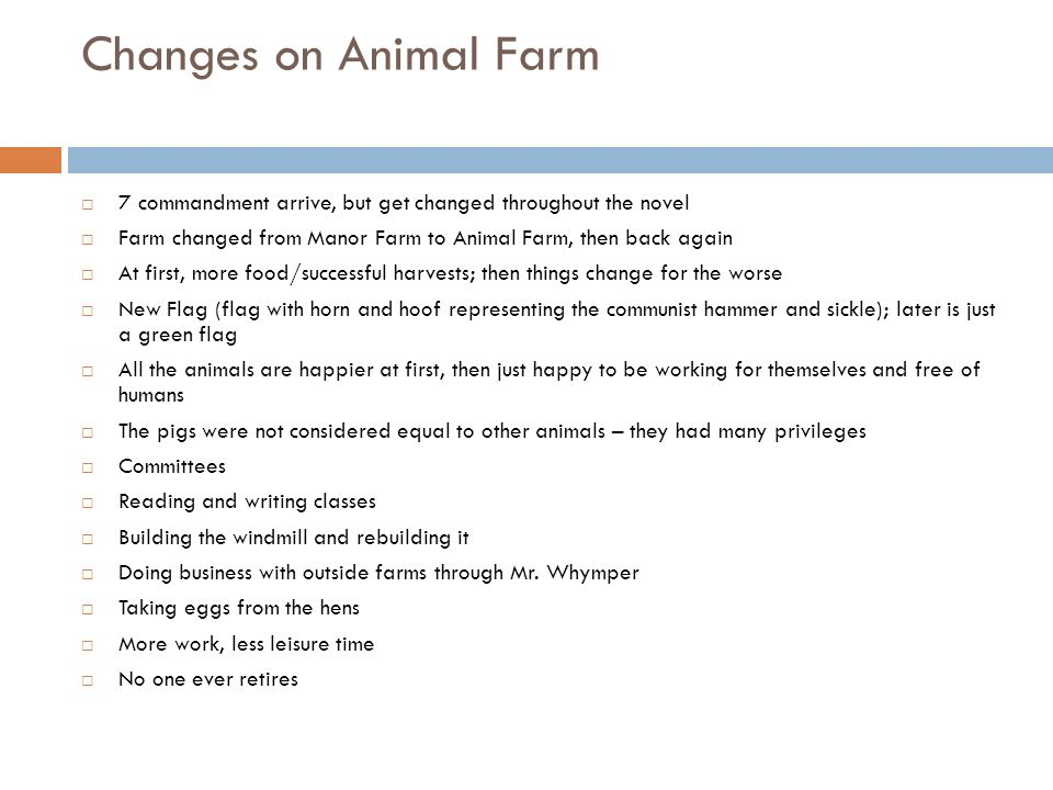 Changes on Animal Farm 7 commandment arrive, but get changed throughout the novel. Farm changed from Manor Farm to Animal Farm, then back again.