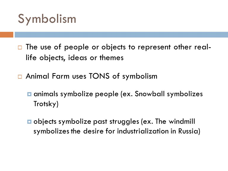 Symbolism The use of people or objects to represent other real- life objects, ideas or themes. Animal Farm uses TONS of symbolism.