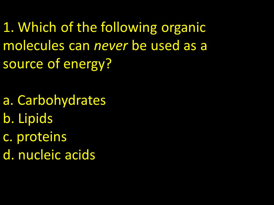 1. Which of the following organic molecules can never be used as a source of energy.