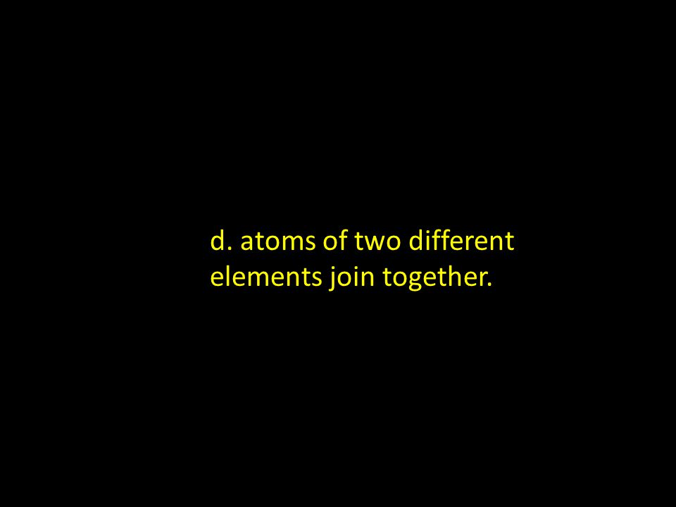 d. atoms of two different elements join together.