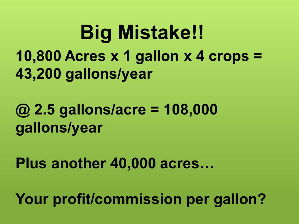 Big Mistake!! 10,800 Acres x 1 gallon x 4 crops = 43,200 gallons/year