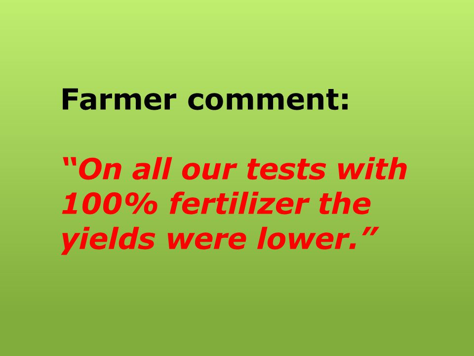 Farmer comment: On all our tests with 100% fertilizer the yields were lower.