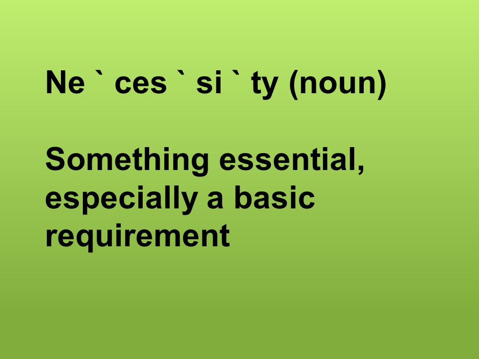 Ne ` ces ` si ` ty (noun) Something essential, especially a basic requirement