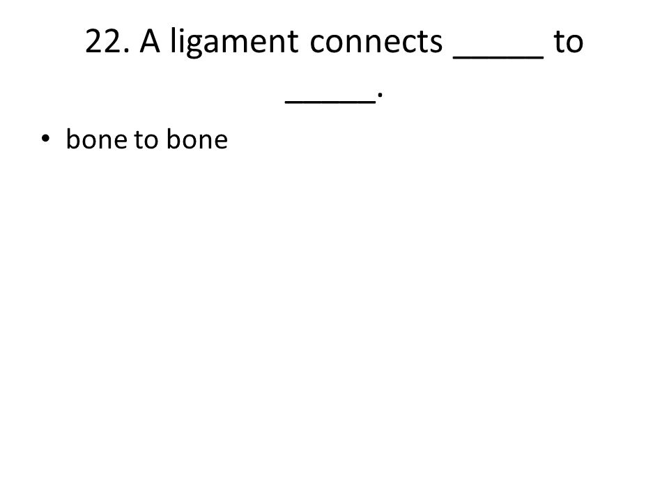 22. A ligament connects _____ to _____.