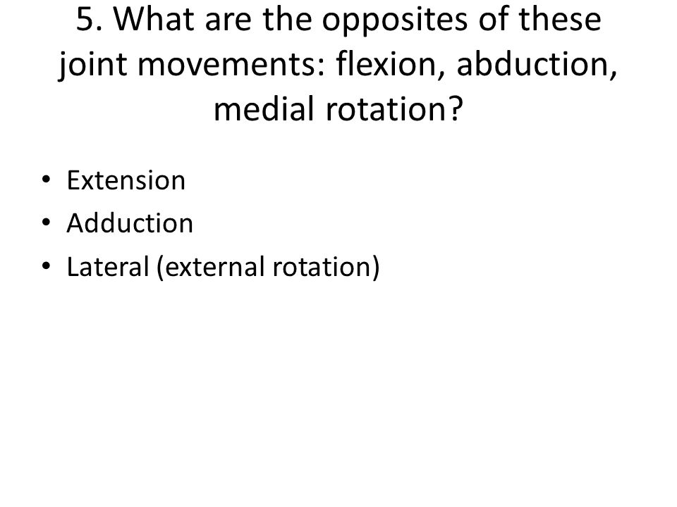 5. What are the opposites of these joint movements: flexion, abduction, medial rotation