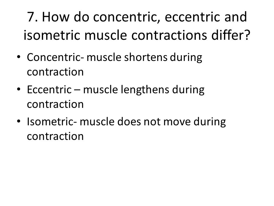 7. How do concentric, eccentric and isometric muscle contractions differ