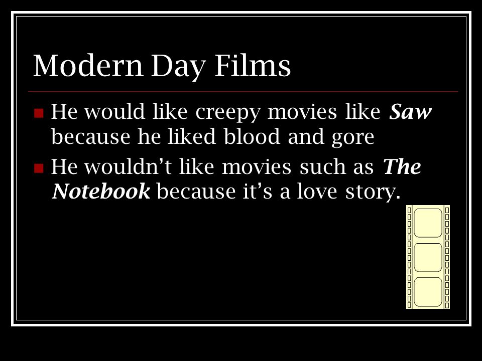 Modern Day Films He would like creepy movies like Saw because he liked blood and gore.