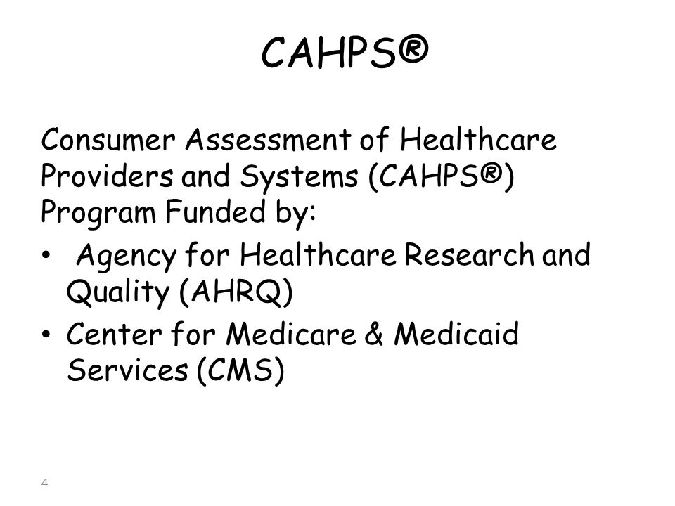 CAHPS® Consumer Assessment of Healthcare Providers and Systems (CAHPS®) Program Funded by: Agency for Healthcare Research and Quality (AHRQ)