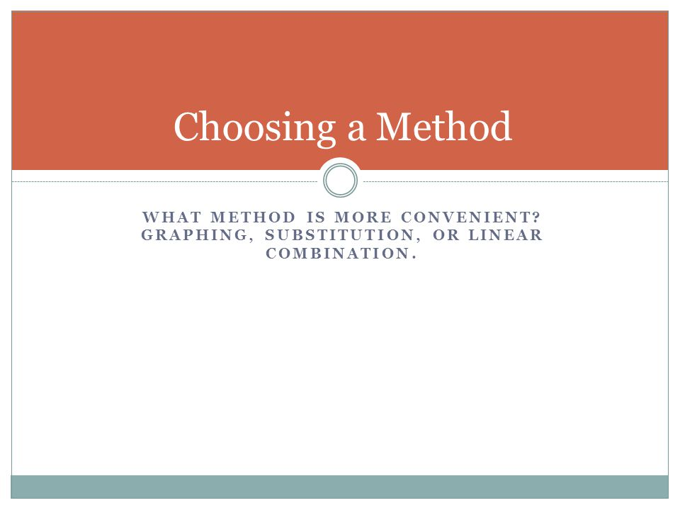 Choosing a Method What method is more convenient Graphing, Substitution, or Linear Combination.